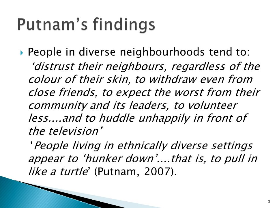 3  People in diverse neighbourhoods tend to: 'distrust their neighbours, regardless of the colour of their skin, to withdraw even from close friends, to expect the worst from their community and its leaders, to volunteer less....and to huddle unhappily in front of the television' 'People living in ethnically diverse settings appear to 'hunker down'....that is, to pull in like a turtle' (Putnam, 2007).