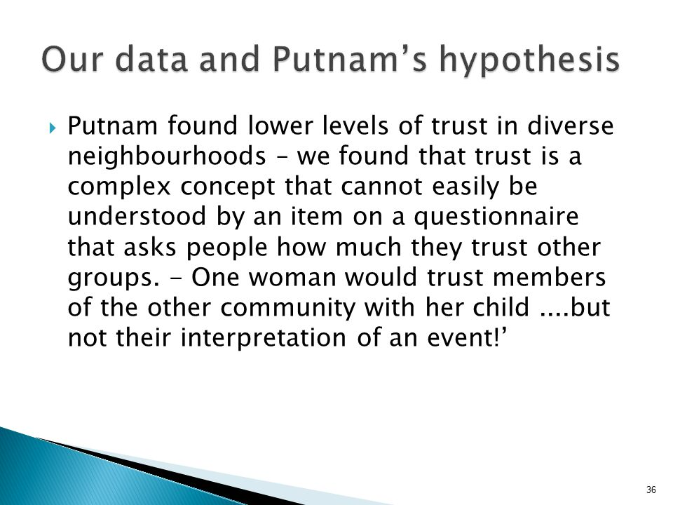 36  Putnam found lower levels of trust in diverse neighbourhoods – we found that trust is a complex concept that cannot easily be understood by an item on a questionnaire that asks people how much they trust other groups.
