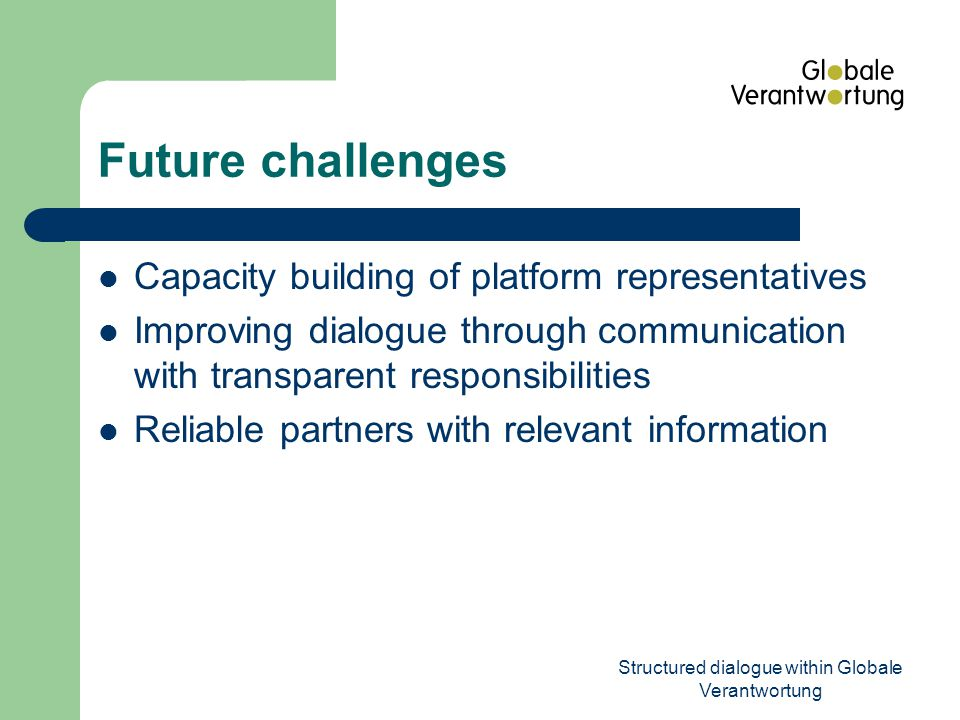 Structured dialogue within Globale Verantwortung Future challenges Capacity building of platform representatives Improving dialogue through communication with transparent responsibilities Reliable partners with relevant information