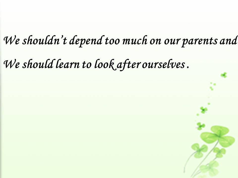 We shouldn't depend too much on our parents and We should learn to look after ourselves.