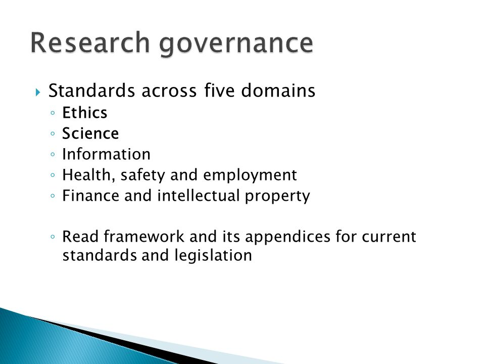  Standards across five domains ◦ Ethics ◦ Science ◦ Information ◦ Health, safety and employment ◦ Finance and intellectual property ◦ Read framework and its appendices for current standards and legislation