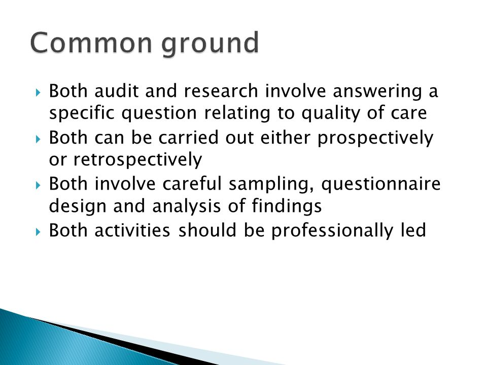  Both audit and research involve answering a specific question relating to quality of care  Both can be carried out either prospectively or retrospectively  Both involve careful sampling, questionnaire design and analysis of findings  Both activities should be professionally led