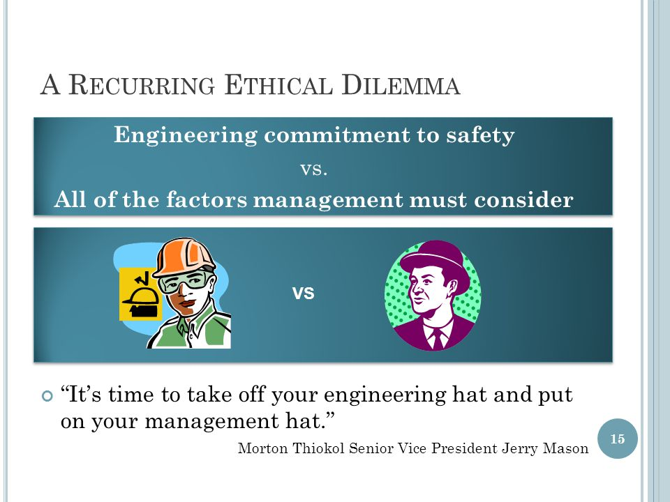 A R ECURRING E THICAL D ILEMMA Engineering commitment to safety vs.