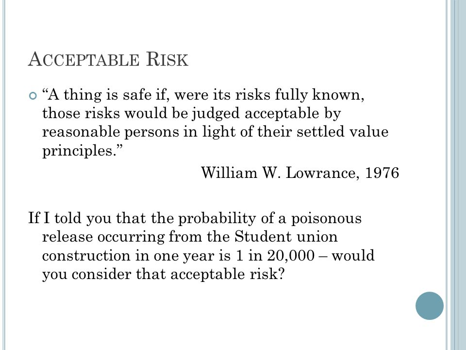 A CCEPTABLE R ISK A thing is safe if, were its risks fully known, those risks would be judged acceptable by reasonable persons in light of their settled value principles. William W.