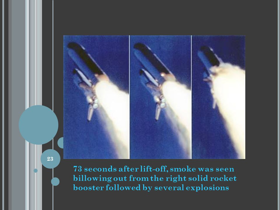 73 seconds after lift-off, smoke was seen billowing out from the right solid rocket booster followed by several explosions 23