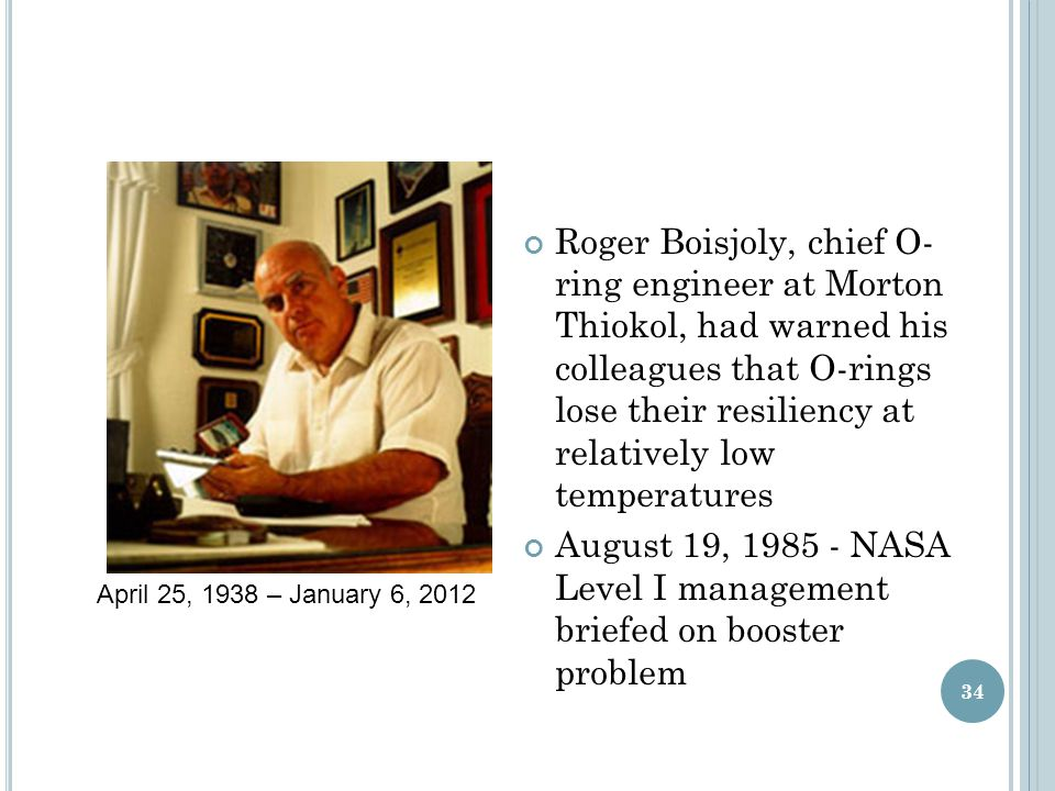 Roger Boisjoly, chief O- ring engineer at Morton Thiokol, had warned his colleagues that O-rings lose their resiliency at relatively low temperatures August 19, 1985 - NASA Level I management briefed on booster problem 34 April 25, 1938 – January 6, 2012