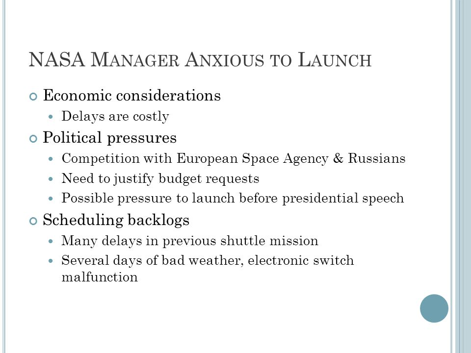 NASA M ANAGER A NXIOUS TO L AUNCH Economic considerations Delays are costly Political pressures Competition with European Space Agency & Russians Need to justify budget requests Possible pressure to launch before presidential speech Scheduling backlogs Many delays in previous shuttle mission Several days of bad weather, electronic switch malfunction