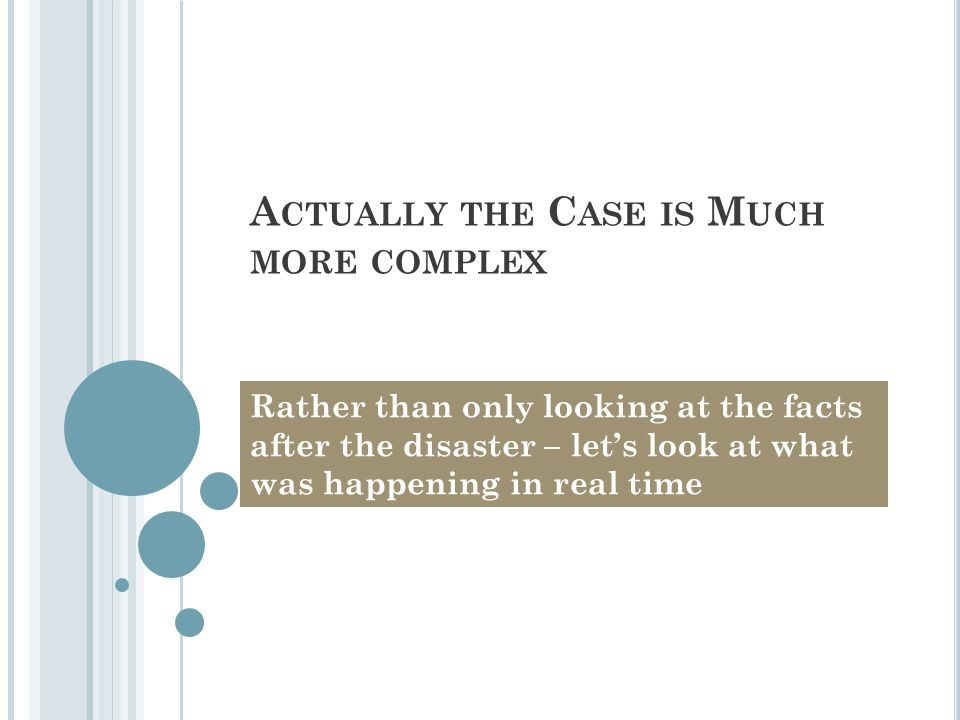 A CTUALLY THE C ASE IS M UCH MORE COMPLEX Rather than only looking at the facts after the disaster – let's look at what was happening in real time