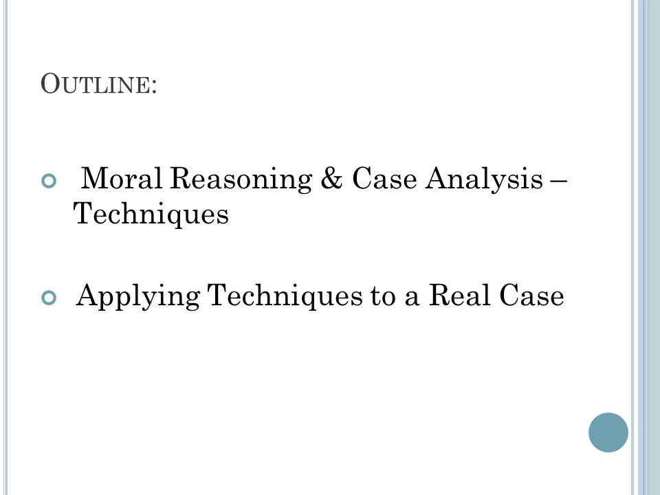 O UTLINE : Moral Reasoning & Case Analysis – Techniques Applying Techniques to a Real Case