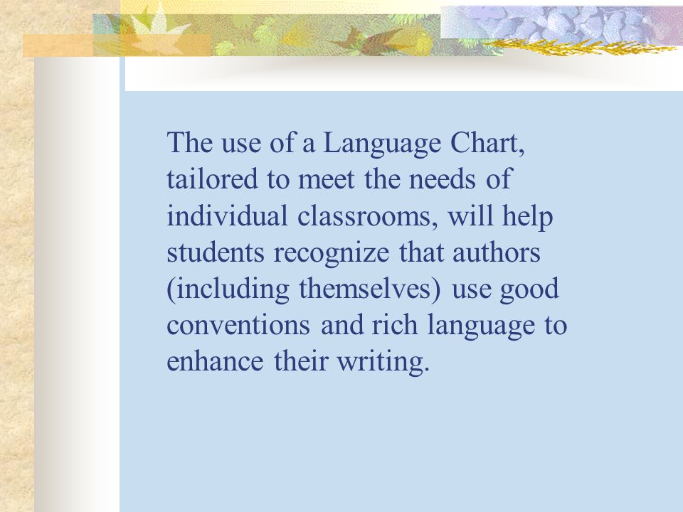 The use of a Language Chart, tailored to meet the needs of individual classrooms, will help students recognize that authors (including themselves) use good conventions and rich language to enhance their writing.