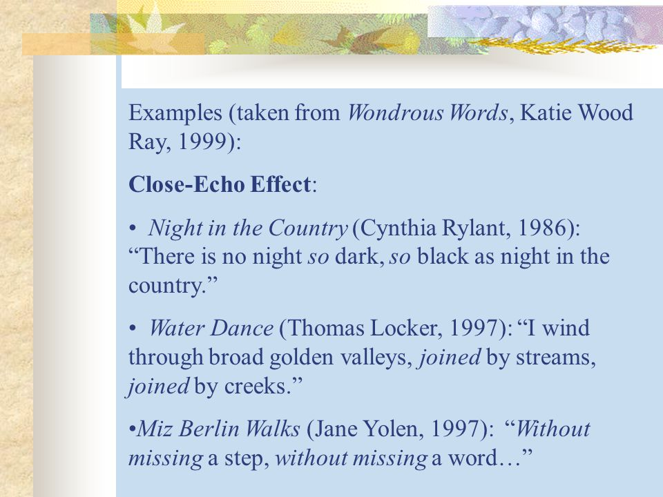 Examples (taken from Wondrous Words, Katie Wood Ray, 1999): Close-Echo Effect: Night in the Country (Cynthia Rylant, 1986): There is no night so dark, so black as night in the country. Water Dance (Thomas Locker, 1997): I wind through broad golden valleys, joined by streams, joined by creeks. Miz Berlin Walks (Jane Yolen, 1997): Without missing a step, without missing a word…