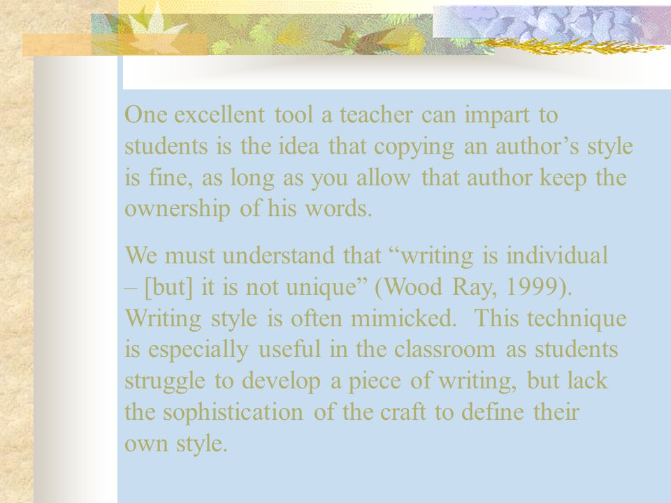 One excellent tool a teacher can impart to students is the idea that copying an author's style is fine, as long as you allow that author keep the ownership of his words.