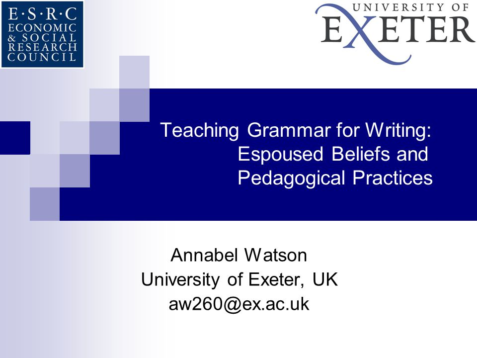 Teaching Grammar for Writing: Espoused Beliefs and Pedagogical Practices Annabel Watson University of Exeter, UK aw260@ex.ac.uk