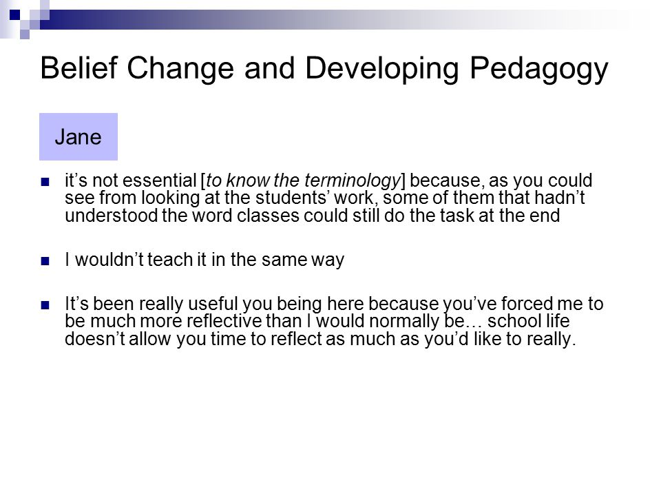 Belief Change and Developing Pedagogy it's not essential [to know the terminology] because, as you could see from looking at the students' work, some of them that hadn't understood the word classes could still do the task at the end I wouldn't teach it in the same way It's been really useful you being here because you've forced me to be much more reflective than I would normally be… school life doesn't allow you time to reflect as much as you'd like to really.