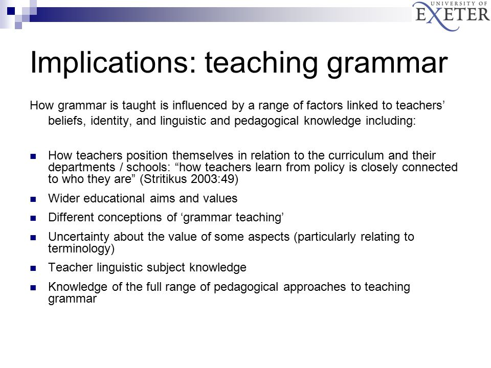 Implications: teaching grammar How grammar is taught is influenced by a range of factors linked to teachers' beliefs, identity, and linguistic and pedagogical knowledge including: How teachers position themselves in relation to the curriculum and their departments / schools: how teachers learn from policy is closely connected to who they are (Stritikus 2003:49) Wider educational aims and values Different conceptions of 'grammar teaching' Uncertainty about the value of some aspects (particularly relating to terminology) Teacher linguistic subject knowledge Knowledge of the full range of pedagogical approaches to teaching grammar