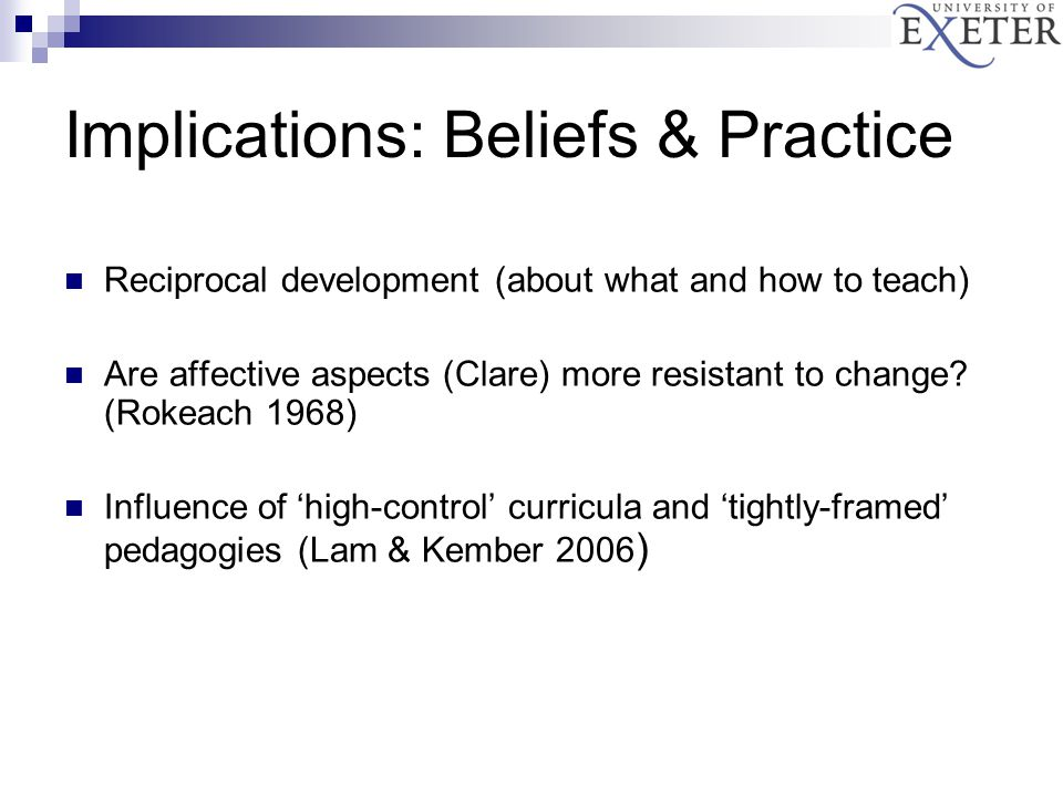 Implications: Beliefs & Practice Reciprocal development (about what and how to teach) Are affective aspects (Clare) more resistant to change.