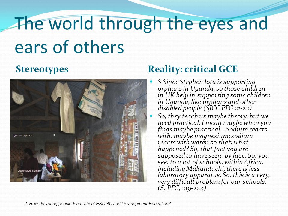 The world through the eyes and ears of others Stereotypes Reality: critical GCE S Since Stephen Jota is supporting orphans in Uganda, so those children in UK help in supporting some children in Uganda, like orphans and other disabled people (SJCC PFG 21-22) So, they teach us maybe theory, but we need practical.