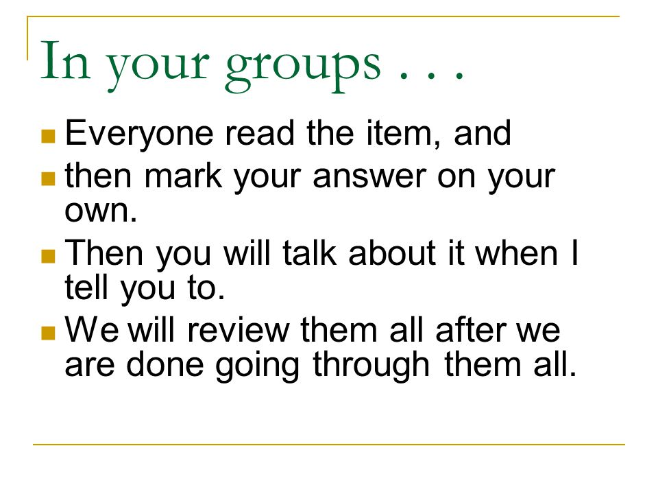 In your groups... Everyone read the item, and then mark your answer on your own.