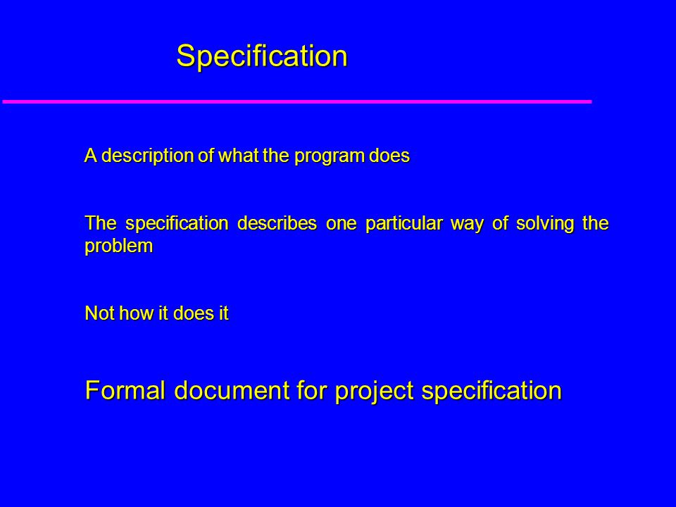 Specification A description of what the program does The specification describes one particular way of solving the problem Not how it does it Formal document for project specification