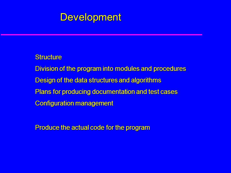 Development Structure Division of the program into modules and procedures Design of the data structures and algorithms Plans for producing documentation and test cases Configuration management Produce the actual code for the program