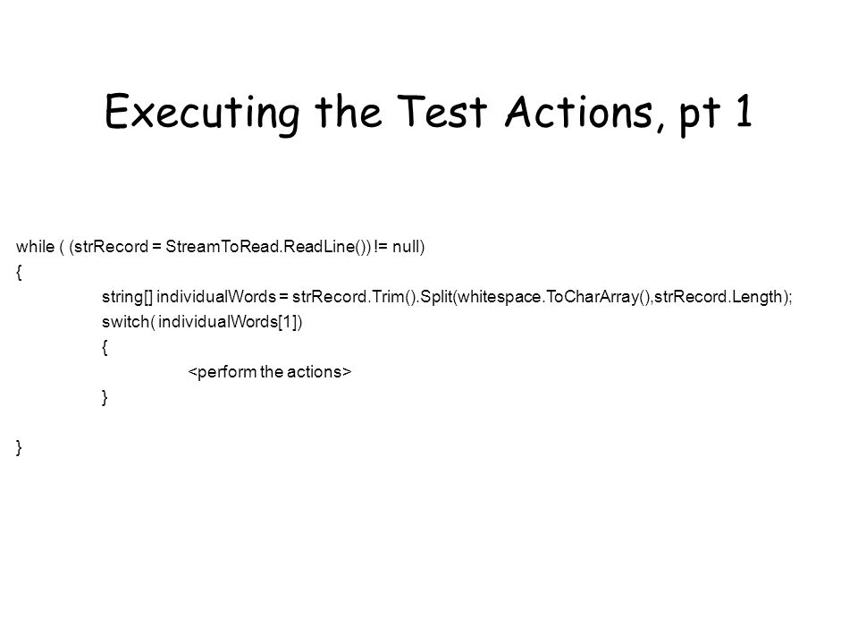 Executing the Test Actions, pt 1 while ( (strRecord = StreamToRead.ReadLine()) != null) { string[] individualWords = strRecord.Trim().Split(whitespace.ToCharArray(),strRecord.Length); switch( individualWords[1]) { }