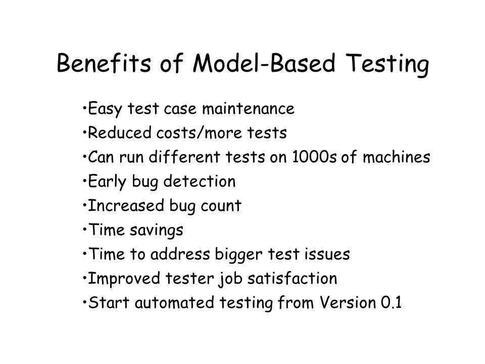 Benefits of Model-Based Testing Easy test case maintenance Reduced costs/more tests Can run different tests on 1000s of machines Early bug detection Increased bug count Time savings Time to address bigger test issues Improved tester job satisfaction Start automated testing from Version 0.1