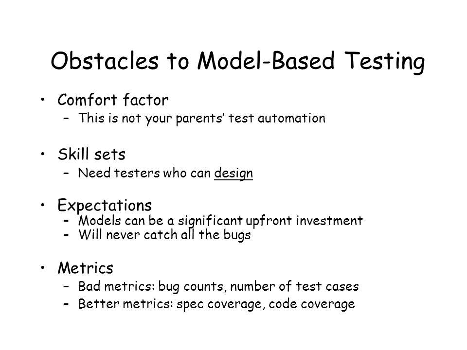 Obstacles to Model-Based Testing Comfort factor –This is not your parents' test automation Skill sets –Need testers who can design Expectations –Models can be a significant upfront investment –Will never catch all the bugs Metrics –Bad metrics: bug counts, number of test cases –Better metrics: spec coverage, code coverage