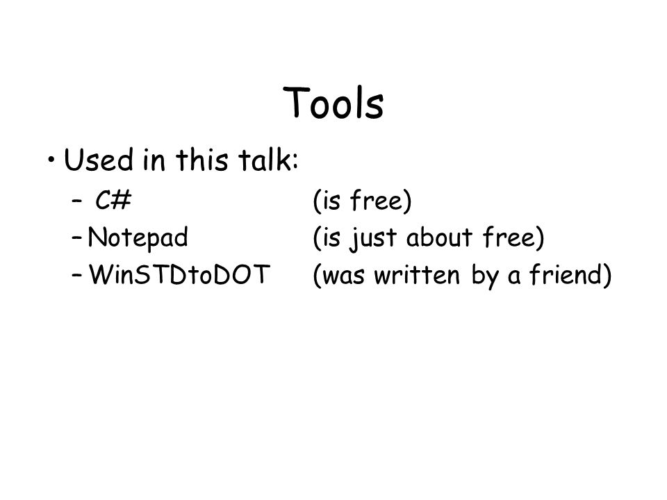 Tools Used in this talk: – C#(is free) –Notepad(is just about free) –WinSTDtoDOT(was written by a friend)