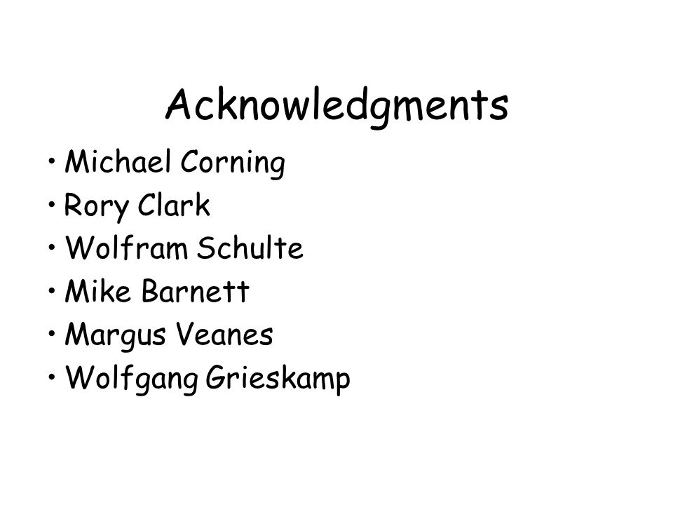 Acknowledgments Michael Corning Rory Clark Wolfram Schulte Mike Barnett Margus Veanes Wolfgang Grieskamp