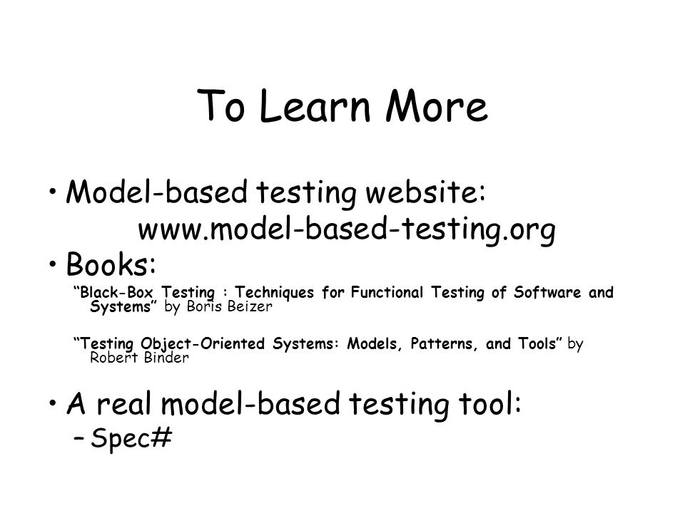 To Learn More Model-based testing website: www.model-based-testing.org Books: Black-Box Testing : Techniques for Functional Testing of Software and Systems by Boris Beizer Testing Object-Oriented Systems: Models, Patterns, and Tools by Robert Binder A real model-based testing tool: –Spec#