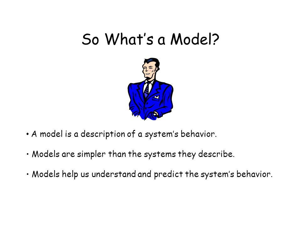 So What's a Model. A model is a description of a system's behavior.