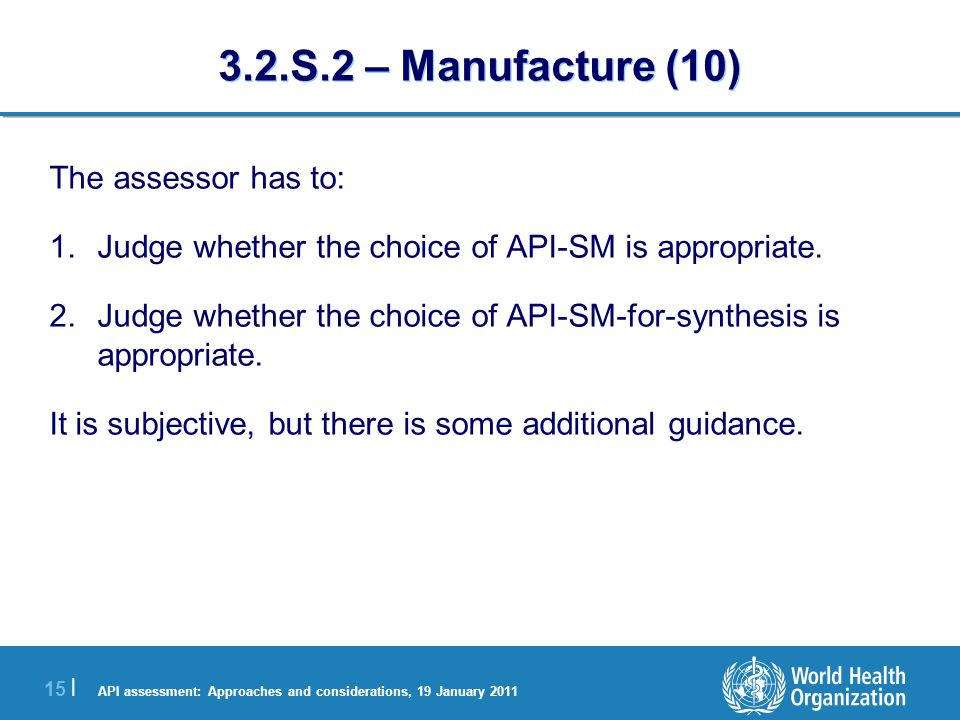 API assessment: Approaches and considerations, 19 January 2011 15 | 3.2.S.2 – Manufacture (10) The assessor has to: 1.Judge whether the choice of API-SM is appropriate.