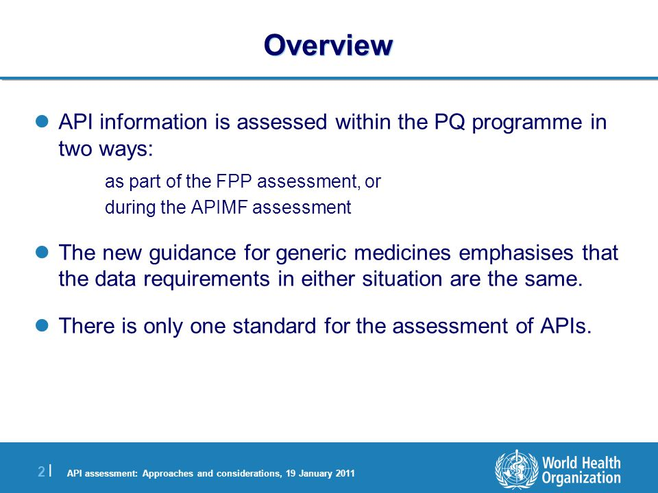 API assessment: Approaches and considerations, 19 January 2011 2 |2 | Overview API information is assessed within the PQ programme in two ways: as part of the FPP assessment, or during the APIMF assessment The new guidance for generic medicines emphasises that the data requirements in either situation are the same.