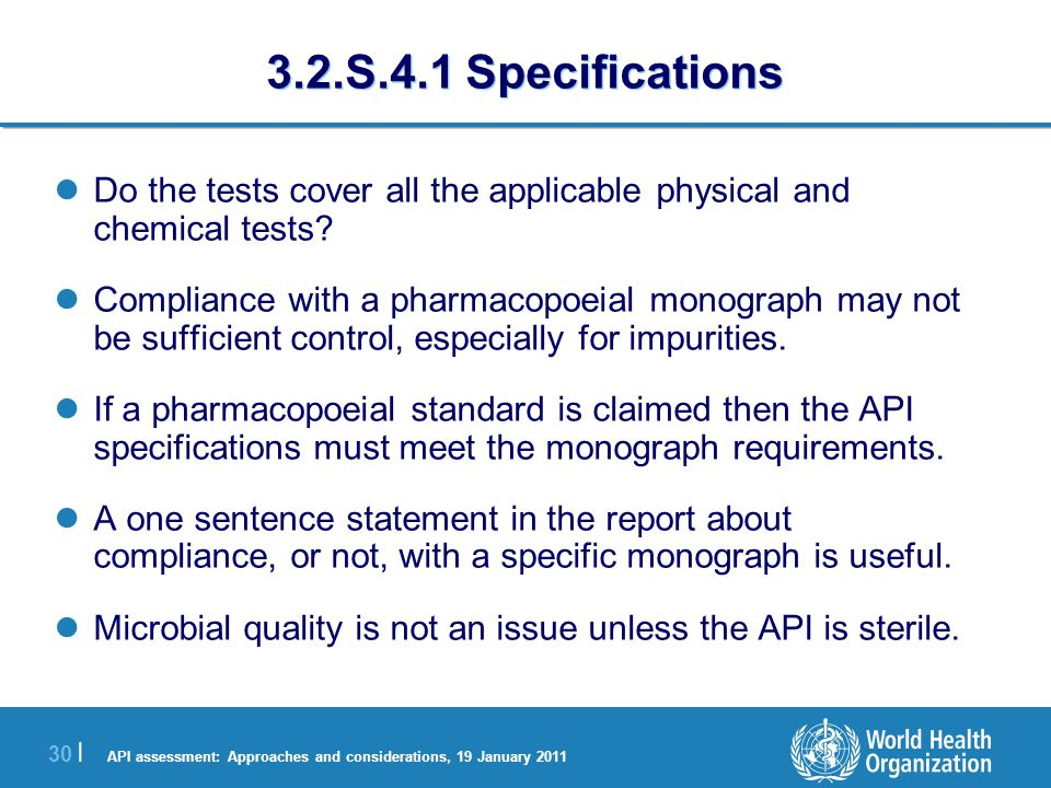 API assessment: Approaches and considerations, 19 January 2011 30 | 3.2.S.4.1 Specifications Do the tests cover all the applicable physical and chemical tests.