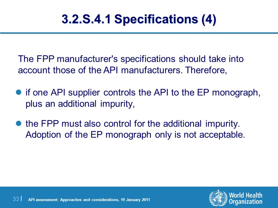API assessment: Approaches and considerations, 19 January 2011 33 | 3.2.S.4.1 Specifications (4) if one API supplier controls the API to the EP monograph, plus an additional impurity, the FPP must also control for the additional impurity.