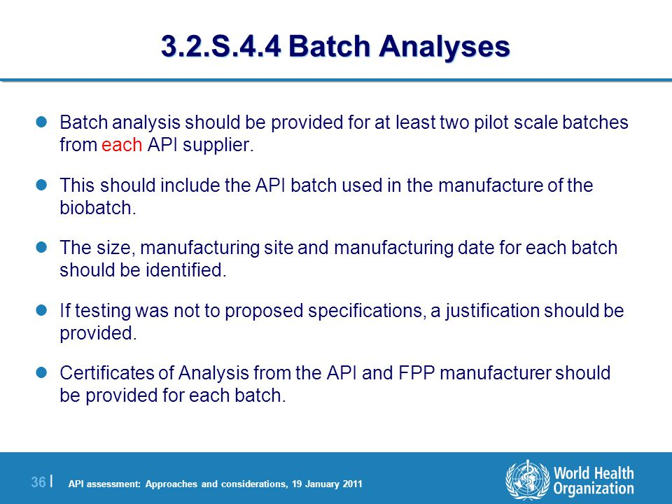 API assessment: Approaches and considerations, 19 January 2011 36 | 3.2.S.4.4 Batch Analyses Batch analysis should be provided for at least two pilot scale batches from each API supplier.