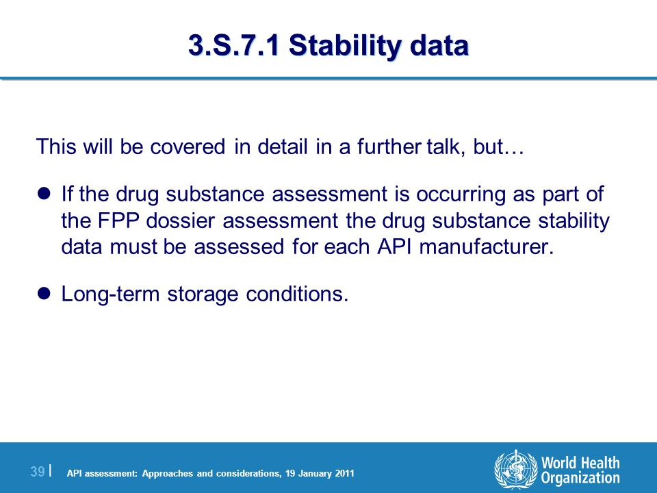API assessment: Approaches and considerations, 19 January 2011 39 | 3.S.7.1 Stability data This will be covered in detail in a further talk, but… If the drug substance assessment is occurring as part of the FPP dossier assessment the drug substance stability data must be assessed for each API manufacturer.