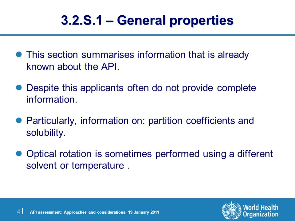 API assessment: Approaches and considerations, 19 January 2011 4 |4 | 3.2.S.1 – General properties This section summarises information that is already known about the API.