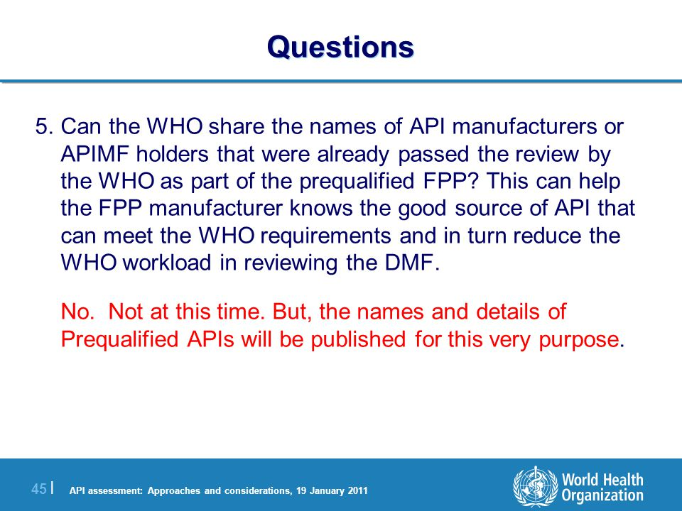 API assessment: Approaches and considerations, 19 January 2011 45 | Questions 5.Can the WHO share the names of API manufacturers or APIMF holders that were already passed the review by the WHO as part of the prequalified FPP.
