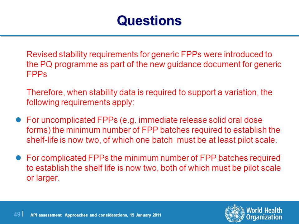 API assessment: Approaches and considerations, 19 January 2011 49 | Questions Revised stability requirements for generic FPPs were introduced to the PQ programme as part of the new guidance document for generic FPPs Therefore, when stability data is required to support a variation, the following requirements apply: For uncomplicated FPPs (e.g.