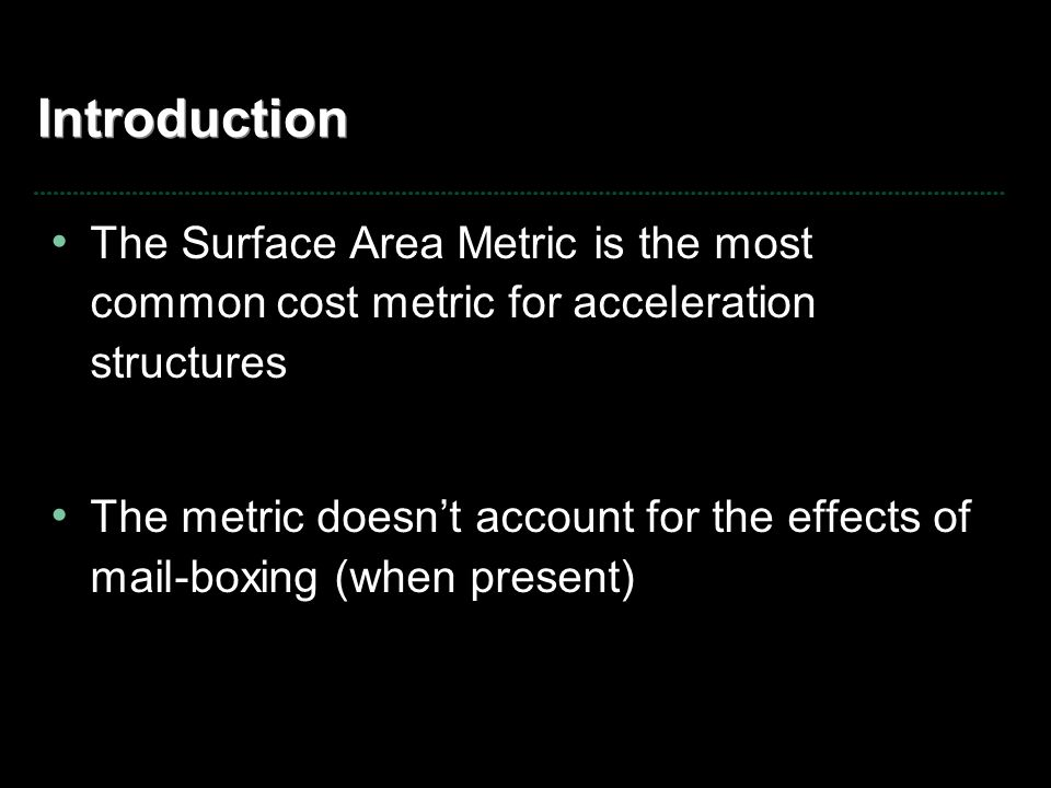 Introduction The Surface Area Metric is the most common cost metric for acceleration structures The metric doesn't account for the effects of mail-boxing (when present)