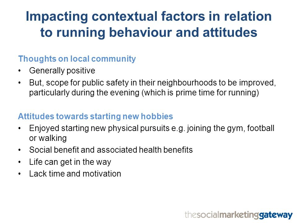 Impacting contextual factors in relation to running behaviour and attitudes Thoughts on local community Generally positive But, scope for public safety in their neighbourhoods to be improved, particularly during the evening (which is prime time for running) Attitudes towards starting new hobbies Enjoyed starting new physical pursuits e.g.