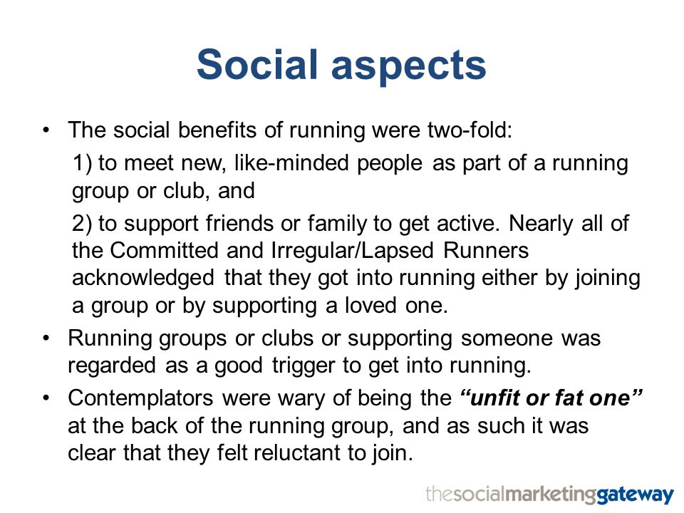 Social aspects The social benefits of running were two-fold: 1) to meet new, like-minded people as part of a running group or club, and 2) to support friends or family to get active.