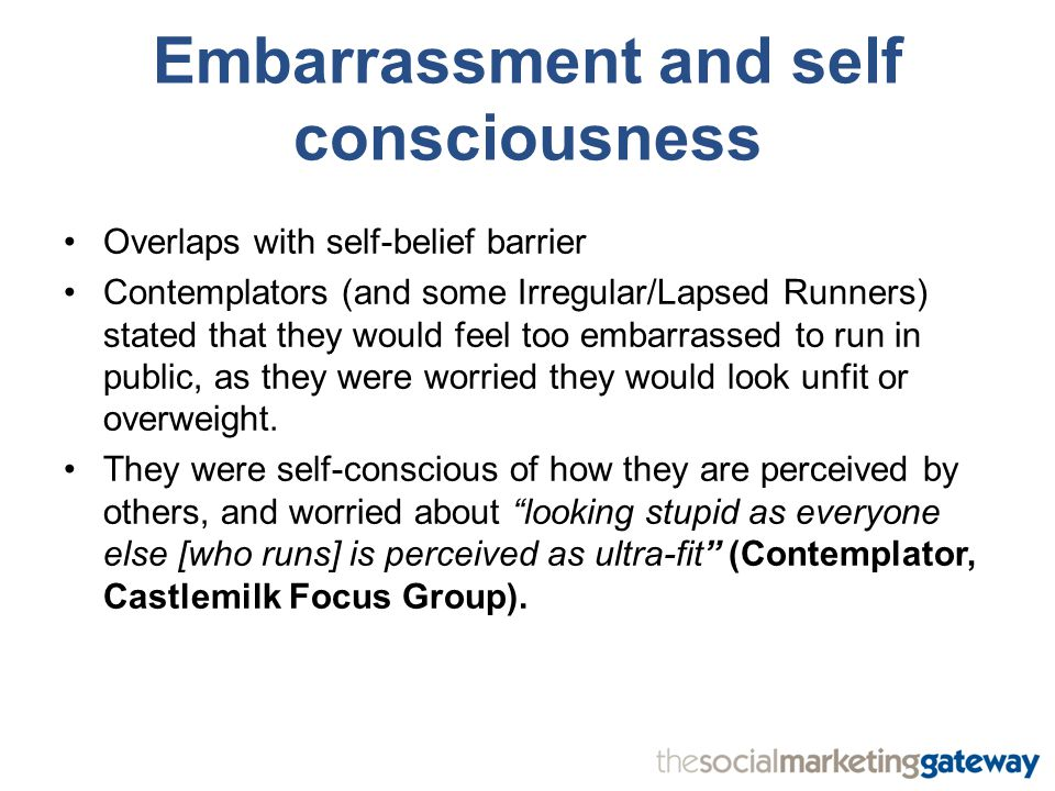 Embarrassment and self consciousness Overlaps with self-belief barrier Contemplators (and some Irregular/Lapsed Runners) stated that they would feel too embarrassed to run in public, as they were worried they would look unfit or overweight.