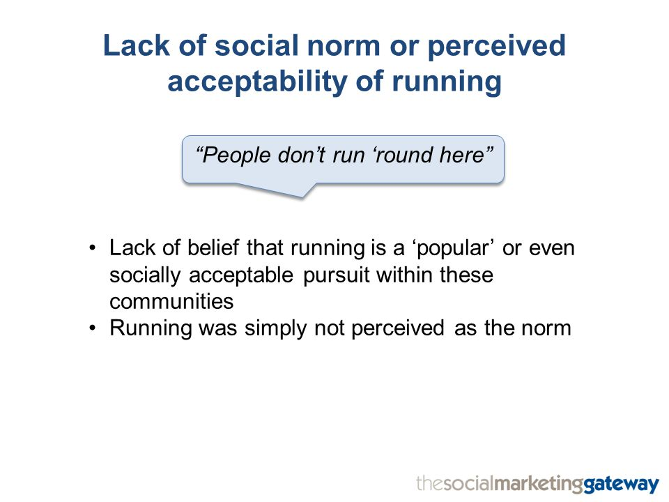 Lack of social norm or perceived acceptability of running People don't run 'round here Lack of belief that running is a 'popular' or even socially acceptable pursuit within these communities Running was simply not perceived as the norm