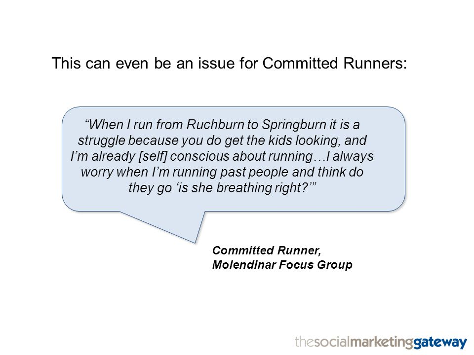 This can even be an issue for Committed Runners: When I run from Ruchburn to Springburn it is a struggle because you do get the kids looking, and I'm already [self] conscious about running…I always worry when I'm running past people and think do they go 'is she breathing right ' Committed Runner, Molendinar Focus Group