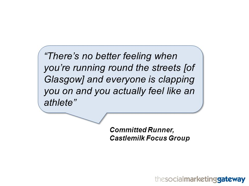 There's no better feeling when you're running round the streets [of Glasgow] and everyone is clapping you on and you actually feel like an athlete Committed Runner, Castlemilk Focus Group