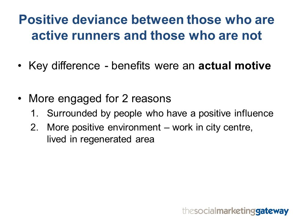 Positive deviance between those who are active runners and those who are not Key difference - benefits were an actual motive More engaged for 2 reasons 1.Surrounded by people who have a positive influence 2.More positive environment – work in city centre, lived in regenerated area