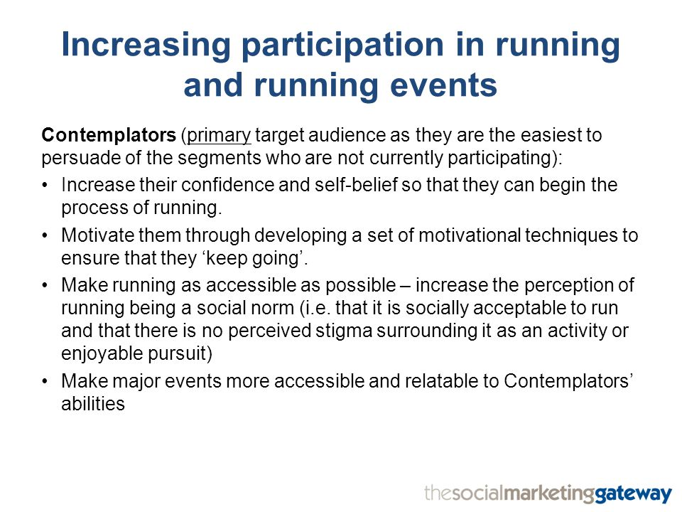 Increasing participation in running and running events Contemplators (primary target audience as they are the easiest to persuade of the segments who are not currently participating): Increase their confidence and self-belief so that they can begin the process of running.