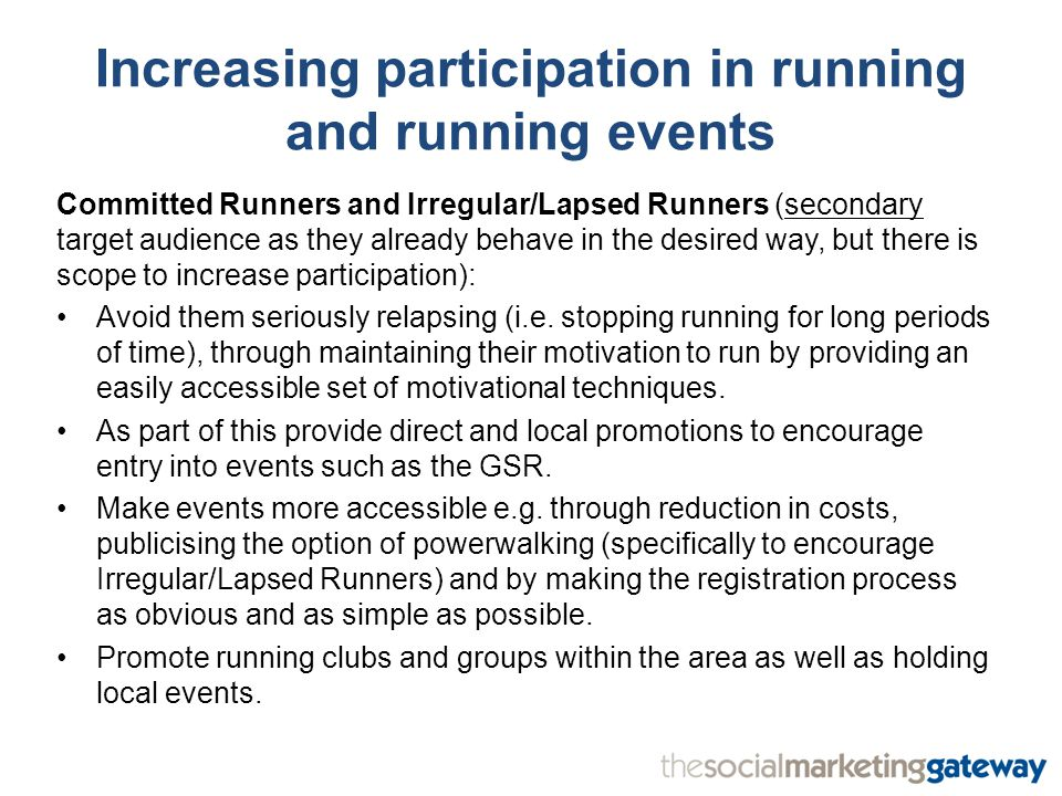 Committed Runners and Irregular/Lapsed Runners (secondary target audience as they already behave in the desired way, but there is scope to increase participation): Avoid them seriously relapsing (i.e.